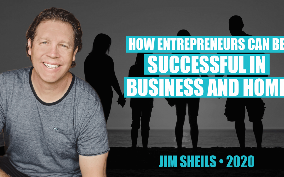 How Entrepreneurs Can Be Successful in Business And Home by Jim Sheils