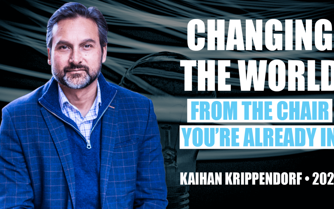 Changing the World From the Chair You're Already In by Kaihan Krippendorf