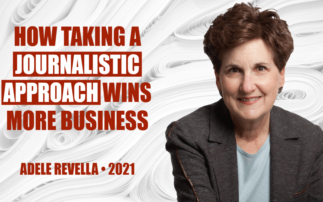 How Taking a Journalistic Approach Wins More Business by Adele Revella