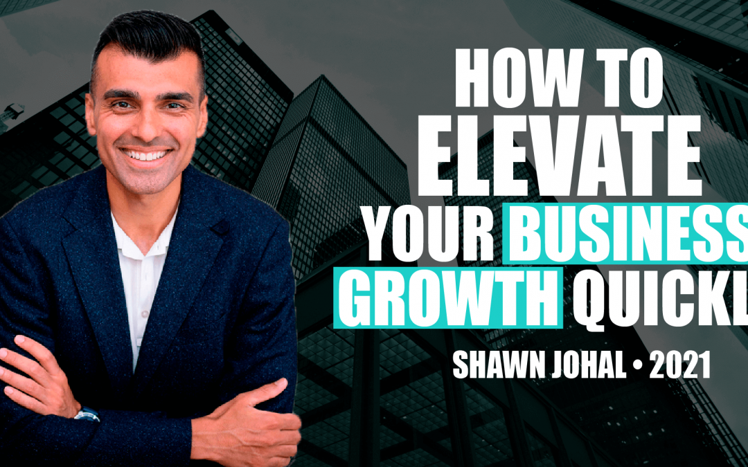 How to Elevate Your Business Growth Quickly by Shawn Johal