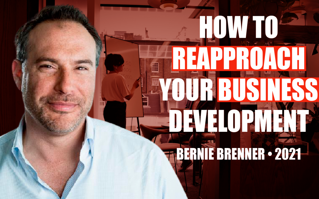 How to Reapproach Your Business Development by Bernie Brenner