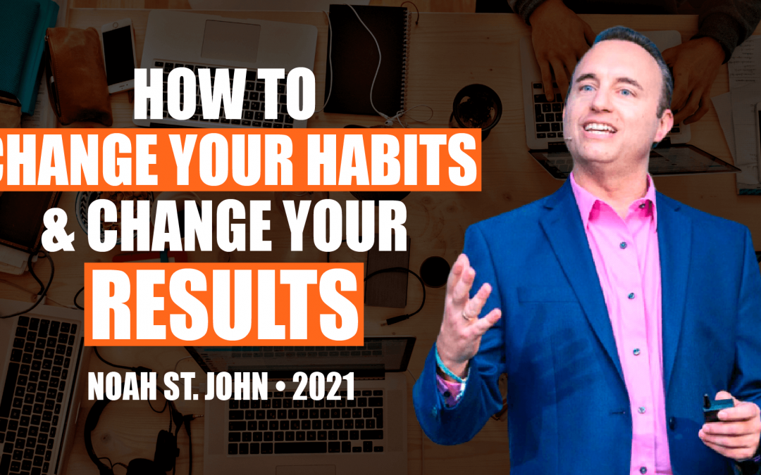 How to Change Your Habits & Change Your Results by Noah St. John