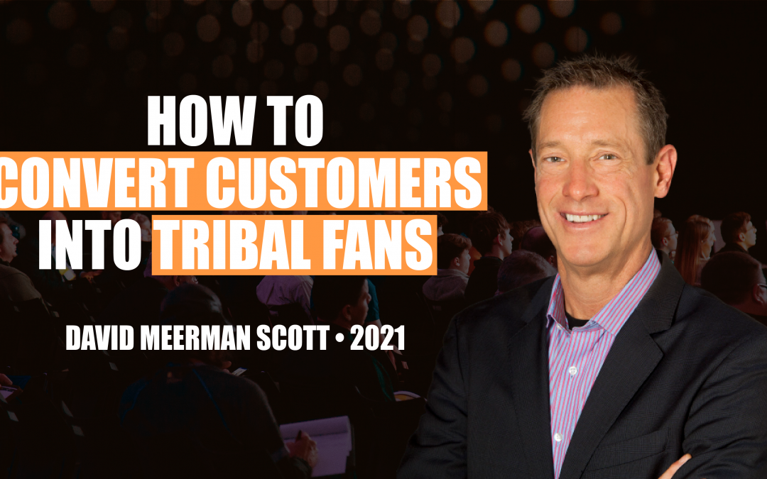 How to Convert Customers into Tribal Fans by David Meerman Scott